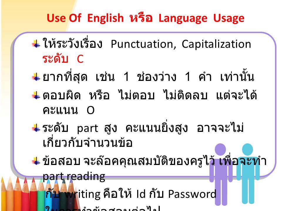 Use Of English หรือ Language Usage ให้ระวังเรื่อง Punctuation, Capitalization ระดับ C ยากที่สุด เช่น 1 ช่องว่าง 1 คำ เท่านั้น ตอบผิด หรือ ไม่ตอบ ไม่ติ