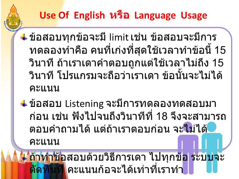 Use Of English หรือ Language Usage ข้อสอบทุกข้อจะมี limit เช่น ข้อสอบจะมีการ ทดลองทำคือ คนที่เก่งที่สุดใช้เวลาทำข้อนี้ 15 วินาที ถ้าเราเดาคำตอบถูกแต่ใ
