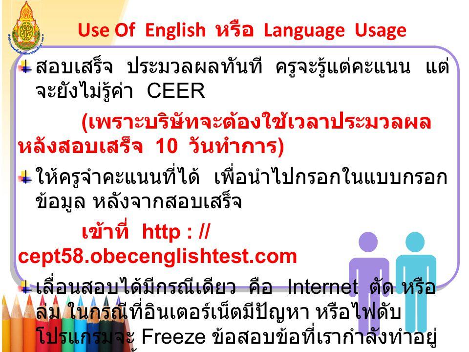 Use Of English หรือ Language Usage สอบเสร็จ ประมวลผลทันที ครูจะรู้แต่คะแนน แต่ จะยังไม่รู้ค่า CEER ( เพราะบริษัทจะต้องใช้เวลาประมวลผล หลังสอบเสร็จ 10