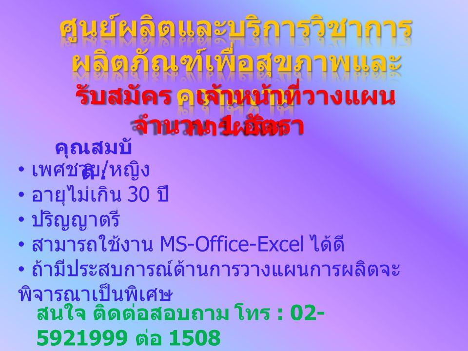 รับสมัคร เจ้าหน้าที่วางแผน การผลิต จำนวน 1 อัตรา คุณสมบั ติ : เพศชาย / หญิง อายุไม่เกิน 30 ปี ปริญญาตรี สามารถใช้งาน MS-Office-Excel ได้ดี ถ้ามีประสบก