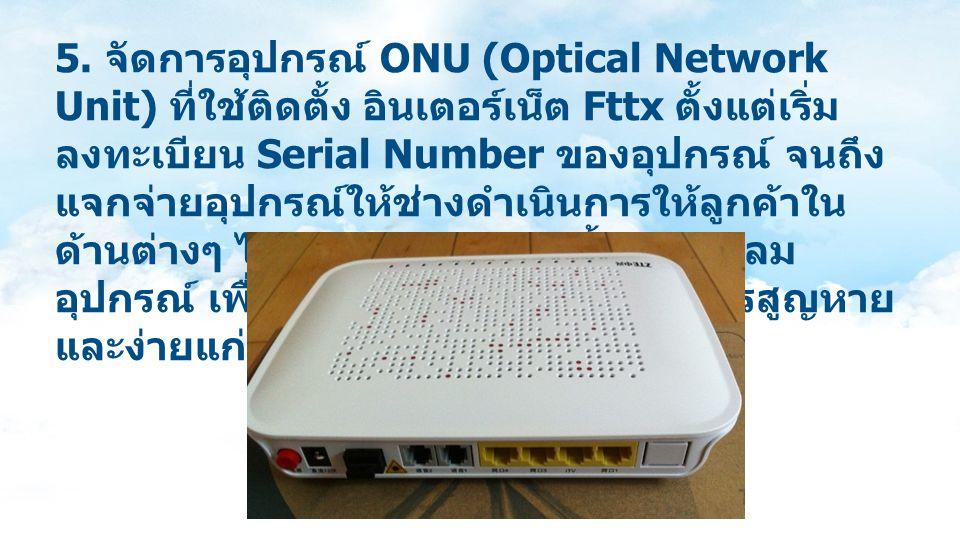 5. จัดการอุปกรณ์ ONU (Optical Network Unit) ที่ใช้ติดตั้ง อินเตอร์เน็ต Fttx ตั้งแต่เริ่ม ลงทะเบียน Serial Number ของอุปกรณ์ จนถึง แจกจ่ายอุปกรณ์ให้ช่า