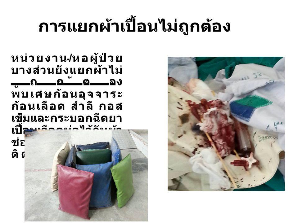 การแยกผ้าเปื้อนไม่ถูกต้อง หน่วยงาน / หอผู้ป่วย บางส่วนยังแยกผ้าไม่ ถูกต้อง พบเศษก้อนอุจจาระ ก้อนเลือด สำลี กอส เข็มและกระบอกฉีดยา เปื้อนเลือดห่อไว้กับผ้า ช่อง หมอน และถุงส้ม ติดไปกับผ้าเปื้อน