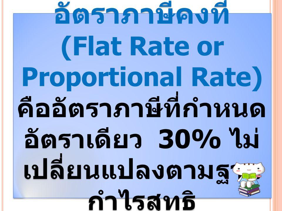 อัตราภาษีคงที่ (Flat Rate or Proportional Rate) คืออัตราภาษีที่กำหนด อัตราเดียว 30% ไม่ เปลี่ยนแปลงตามฐาน กำไรสุทธิ อัตราภาษีคงที่ (Flat Rate or Propo