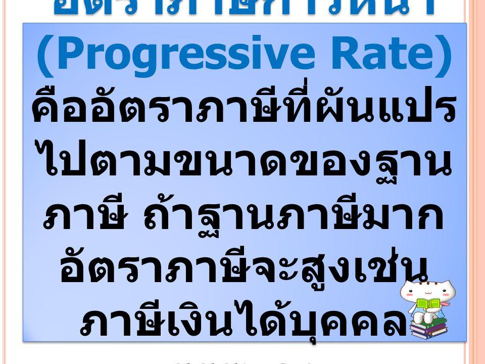 อัตราภาษีก้าวหน้า (Progressive Rate) คืออัตราภาษีที่ผันแปร ไปตามขนาดของฐาน ภาษี ถ้าฐานภาษีมาก อัตราภาษีจะสูงเช่น ภาษีเงินได้บุคคล ธรรมดา อัตราภาษีก้าว
