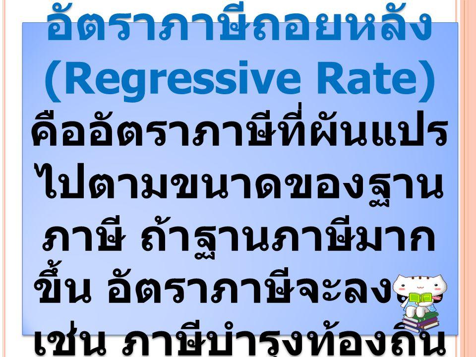 อัตราภาษีถอยหลัง (Regressive Rate) คืออัตราภาษีที่ผันแปร ไปตามขนาดของฐาน ภาษี ถ้าฐานภาษีมาก ขึ้น อัตราภาษีจะลงลง เช่น ภาษีบำรุงท้องถิ่น อัตราภาษีถอยหล