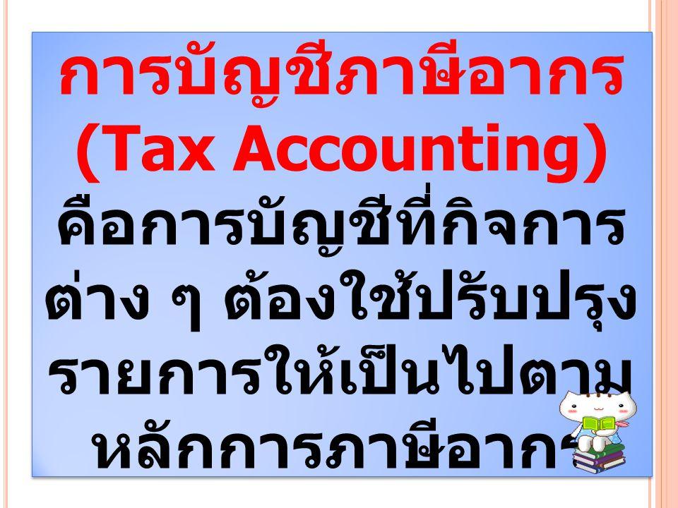 การบัญชีภาษีอากร (Tax Accounting) คือการบัญชีที่กิจการ ต่าง ๆ ต้องใช้ปรับปรุง รายการให้เป็นไปตาม หลักการภาษีอากร การบัญชีภาษีอากร (Tax Accounting) คือ