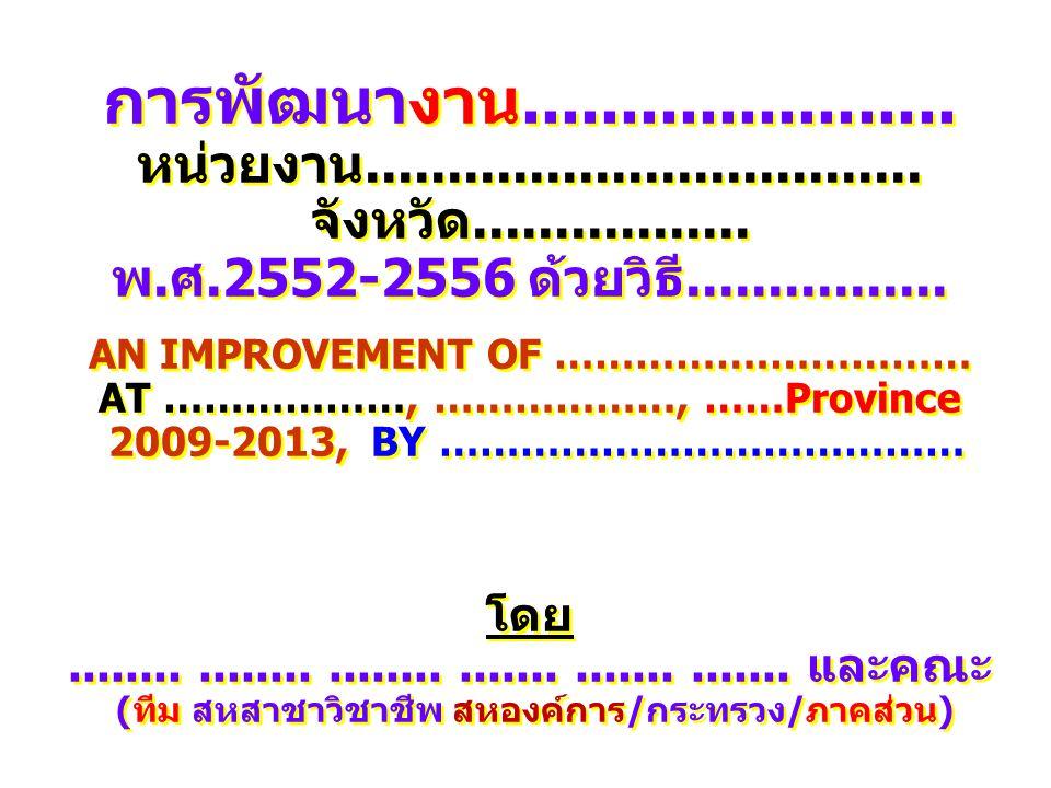 การพัฒนางาน...................... หน่วยงาน.................................. จังหวัด................. พ.ศ.2552-2556 ด้วยวิธี................ AN IMPROV