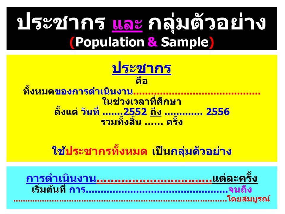 ประชากร และ กลุ่มตัวอย่าง (Population & Sample) ประชากร คือ ทั้งหมดของการดำเนินงาน........................................... ในช่วงเวลาที่ศึกษา ตั้งแ