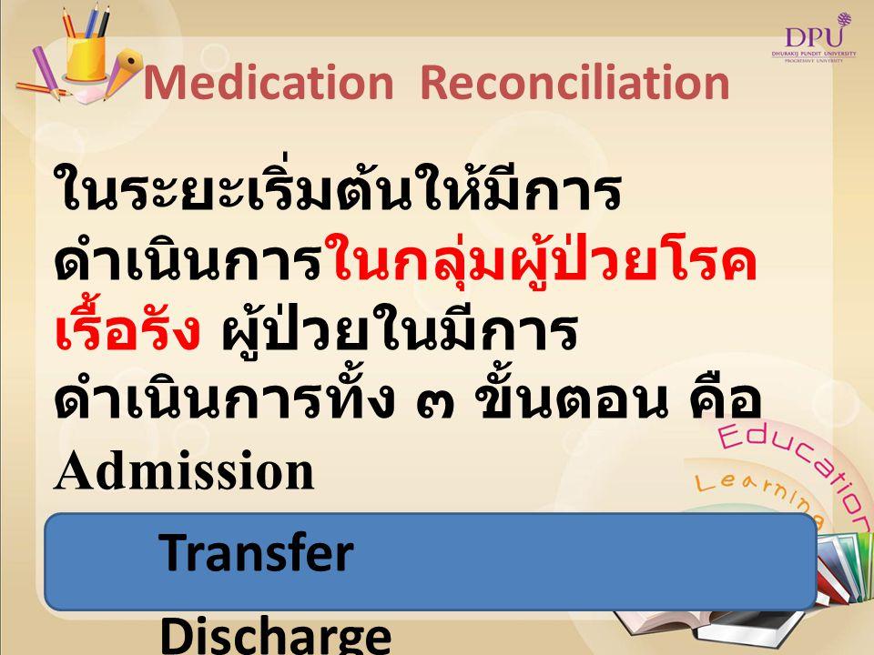 Medication Reconciliation ในระยะเริ่มต้นให้มีการ ดำเนินการในกลุ่มผู้ป่วยโรค เรื้อรัง ผู้ป่วยในมีการ ดำเนินการทั้ง ๓ ขั้นตอน คือ Admission Transfer Discharge