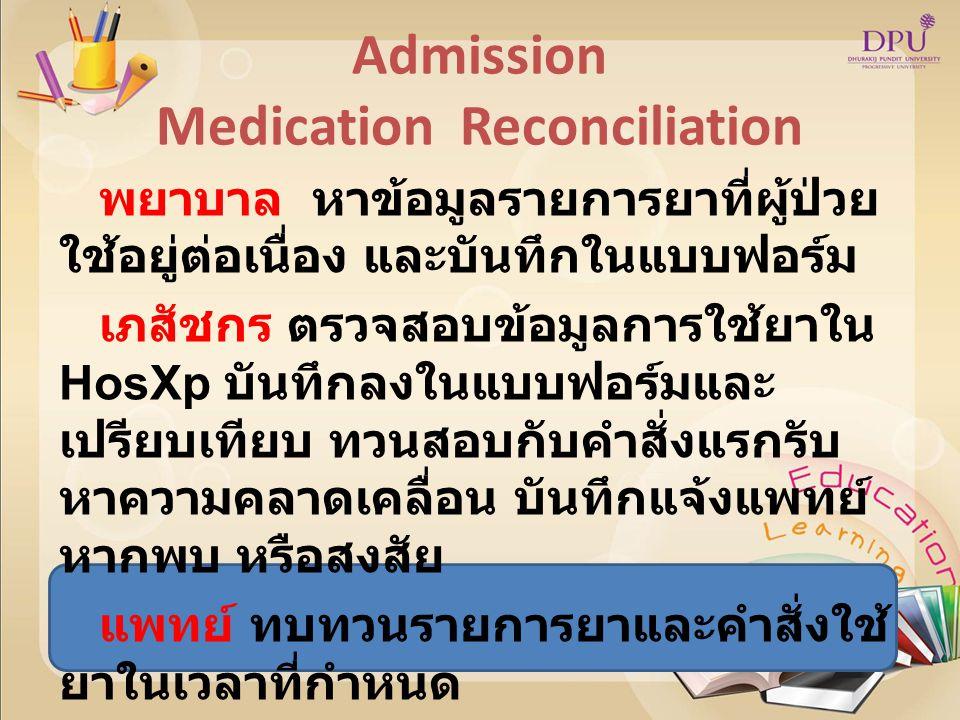 Admission Medication Reconciliation พยาบาล หาข้อมูลรายการยาที่ผู้ป่วย ใช้อยู่ต่อเนื่อง และบันทึกในแบบฟอร์ม เภสัชกร ตรวจสอบข้อมูลการใช้ยาใน HosXp บันทึกลงในแบบฟอร์มและ เปรียบเทียบ ทวนสอบกับคำสั่งแรกรับ หาความคลาดเคลื่อน บันทึกแจ้งแพทย์ หากพบ หรือสงสัย แพทย์ ทบทวนรายการยาและคำสั่งใช้ ยาในเวลาที่กำหนด แพทย์ พยาบาล เภสัชกร ร่วมกัน ทวนสอบ โดยใช้แบบฟอร์มสื่อสาร