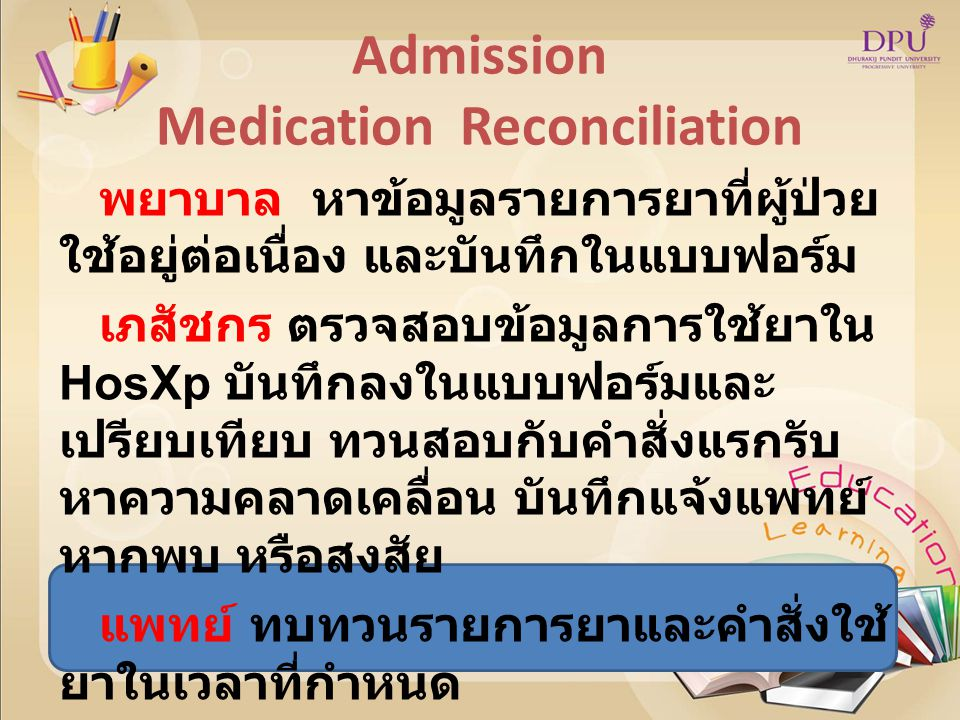 Transfer Medication Reconciliation ผู้ป่วยย้ายแผนก มีโอกาสเกิด ความคลาดเคลื่อน พยาบาล แนบใบแบบฟอร์มไป พร้อมการย้ายทุกครั้ง แพทย์ ทบทวนรายการยาใน แบบฟอร์มทุกครั้ง แพทย์ พยาบาล ร่วมกันทวนสอบ โดยใช้ แบบฟอร์มสื่อสาร