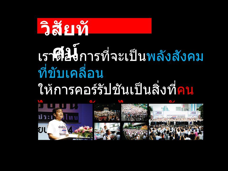 เราต้องการที่จะเป็นพลังสังคม ที่ขับเคลื่อน ให้การคอร์รัปชันเป็นสิ่งที่คน ไทยและสังคมไทยยอมรับ ไม่ได้ วิสัยทั ศน์