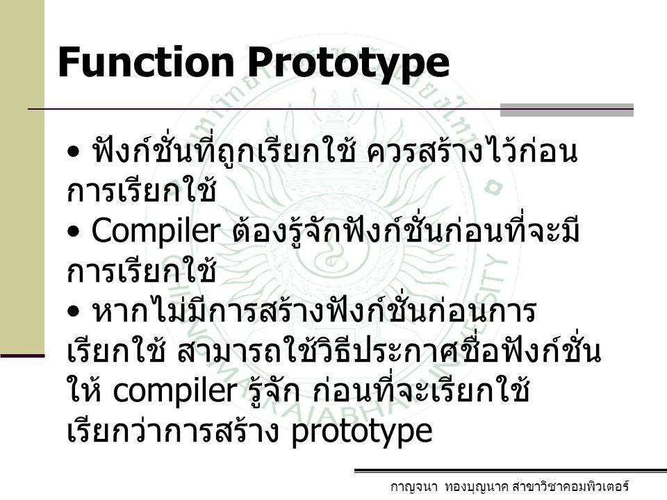 กาญจนา ทองบุญนาค สาขาวิชาคอมพิวเตอร์ Function Prototype ฟังก์ชั่นที่ถูกเรียกใช้ ควรสร้างไว้ก่อน การเรียกใช้ Compiler ต้องรู้จักฟังก์ชั่นก่อนที่จะมี กา