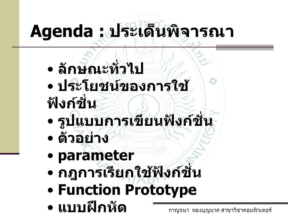 Agenda : ประเด็นพิจารณา กาญจนา ทองบุญนาค สาขาวิชาคอมพิวเตอร์ ลักษณะทั่วไป ประโยชน์ของการใช้ ฟังก์ชั่น รูปแบบการเขียนฟังก์ชั่น ตัวอย่าง parameter กฎการ