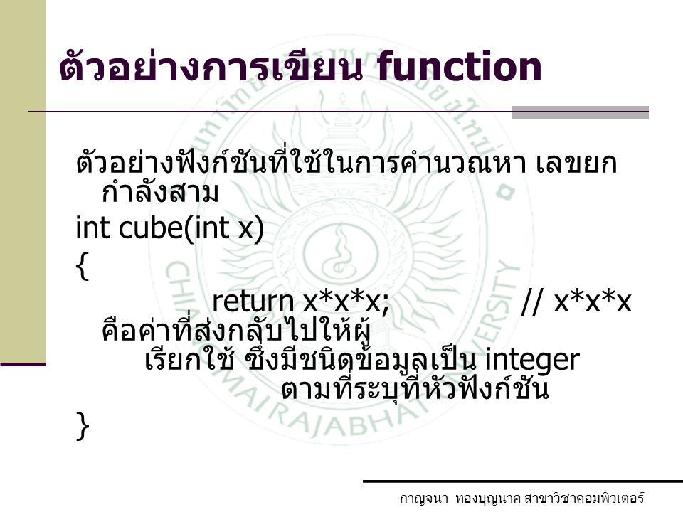 ตัวอย่างการเรียกใช้ function กาญจนา ทองบุญนาค สาขาวิชาคอมพิวเตอร์ การเรียกใช้งานฟังก์ชัน cube จะต้องผ่าน พารามิเตอร์ที่มีชนิดเป็นเลขจำนวนเต็ม 1 จำนวน ตามรูปแบบที่กำหนดไว้ตอนสร้างฟังก์ชั่น y=cube(9); 9 คือค่าที่ถูกส่งไปให้ x ในฟังก์ชัน cube แล้ว cube ทำการคำนวณ x*x*x แล้วส่งกลับมาให้ y ทำให้คำสั่ง y=cube(9); กลายเป็น y=729; นั่นเอง จากนั้นก็สามารถนำ y ไปใช้งานต่อได้