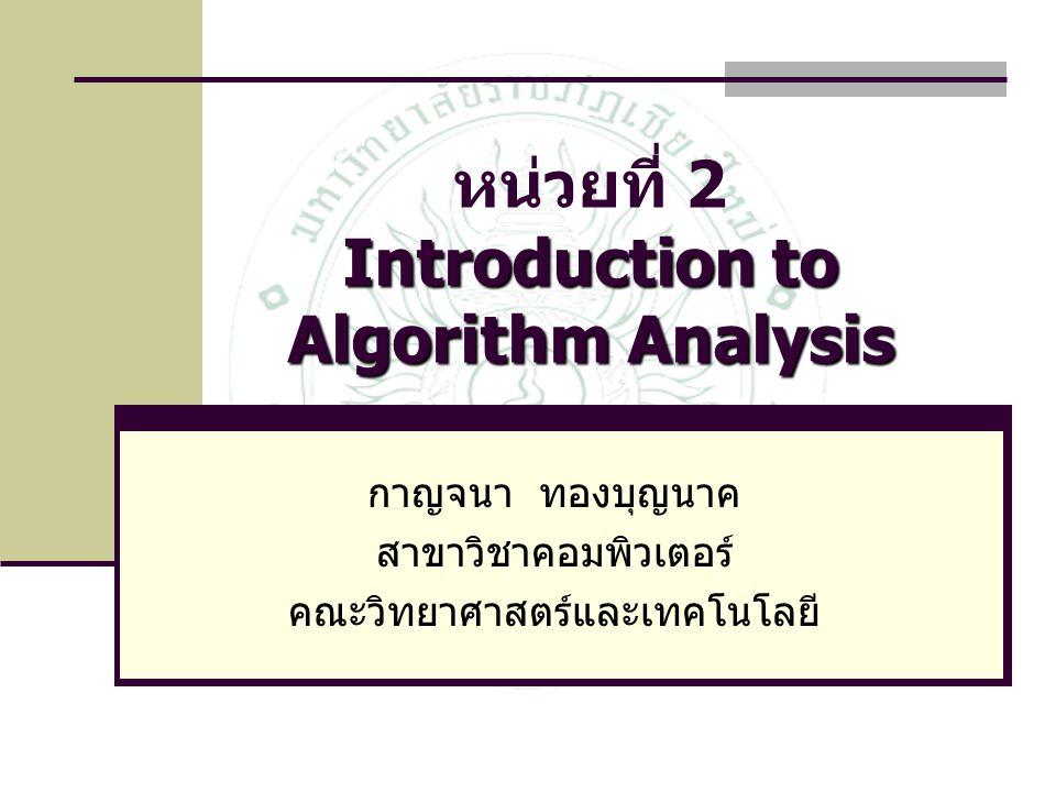 Introduction to Algorithm Analysis หน่วยที่ 2 Introduction to Algorithm Analysis กาญจนา ทองบุญนาค สาขาวิชาคอมพิวเตอร์ คณะวิทยาศาสตร์และเทคโนโลยี