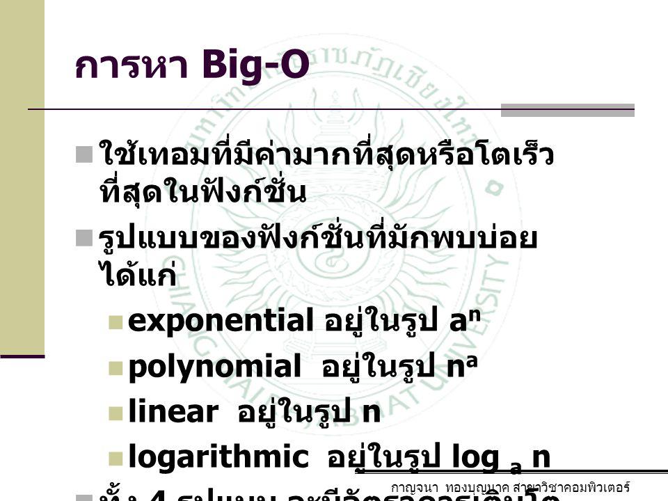 กาญจนา ทองบุญนาค สาขาวิชาคอมพิวเตอร์ การหา Big-O ใช้เทอมที่มีค่ามากที่สุดหรือโตเร็ว ที่สุดในฟังก์ชั่น รูปแบบของฟังก์ชั่นที่มักพบบ่อย ได้แก่ exponentia