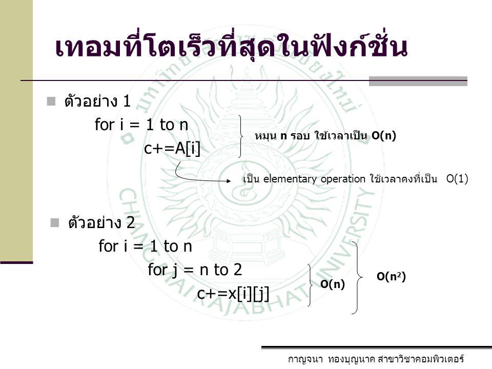 กาญจนา ทองบุญนาค สาขาวิชาคอมพิวเตอร์ ตัวอย่าง 1 for i = 1 to n c+=A[i] หมุน n รอบ ใช้เวลาเป็น O(n) เป็น elementary operation ใช้เวลาคงที่เป็น O(1) ตัว