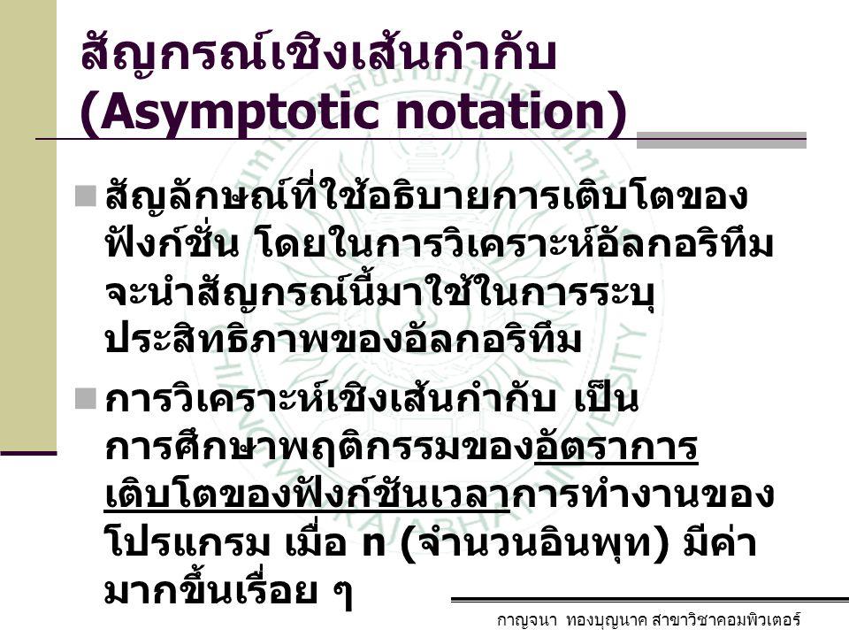 กาญจนา ทองบุญนาค สาขาวิชาคอมพิวเตอร์ สัญกรณ์เชิงเส้นกำกับ (Asymptotic notation) สัญลักษณ์ที่ใช้อธิบายการเติบโตของ ฟังก์ชั่น โดยในการวิเคราะห์อัลกอริทึ