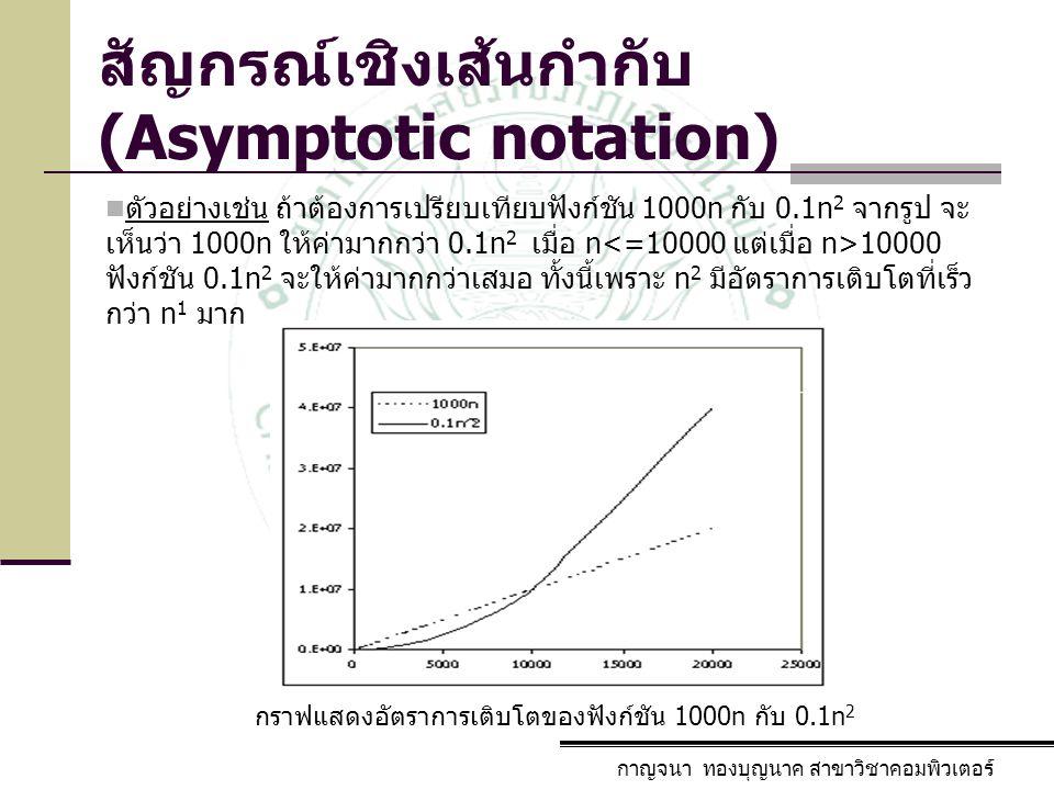 กาญจนา ทองบุญนาค สาขาวิชาคอมพิวเตอร์ สัญกรณ์เชิงเส้นกำกับ (Asymptotic notation) กราฟแสดงอัตราการเติบโตของฟังก์ชัน 1000n กับ 0.1n 2 ตัวอย่างเช่น ถ้าต้อ