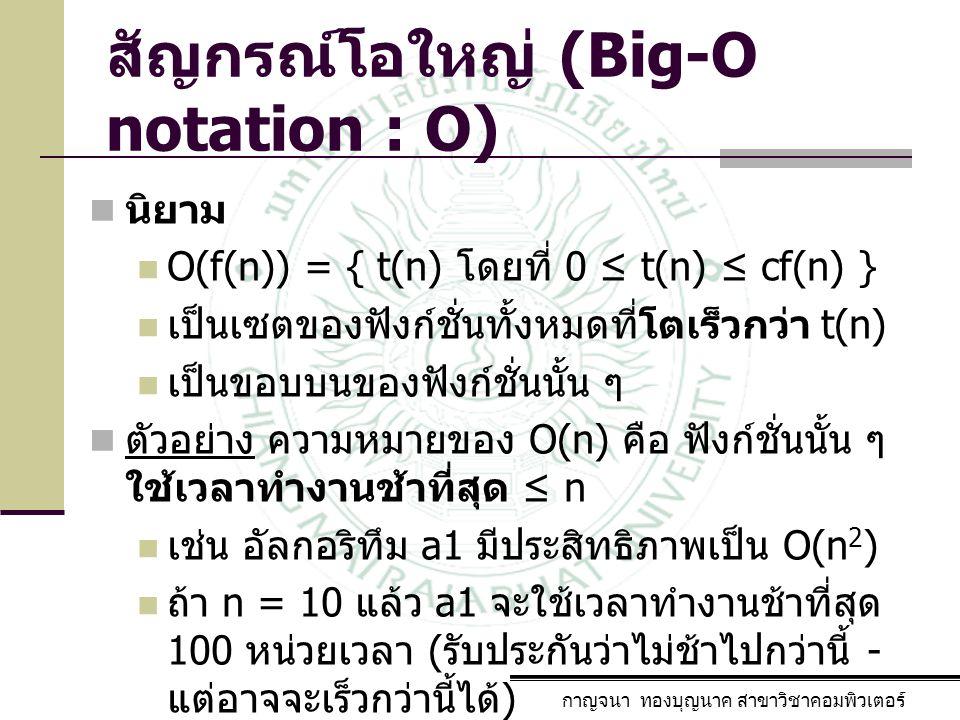 กาญจนา ทองบุญนาค สาขาวิชาคอมพิวเตอร์ สัญกรณ์โอใหญ่ (Big-O notation : O) นิยาม O(f(n)) = { t(n) โดยที่ 0 ≤ t(n) ≤ cf(n) } เป็นเซตของฟังก์ชั่นทั้งหมดที่