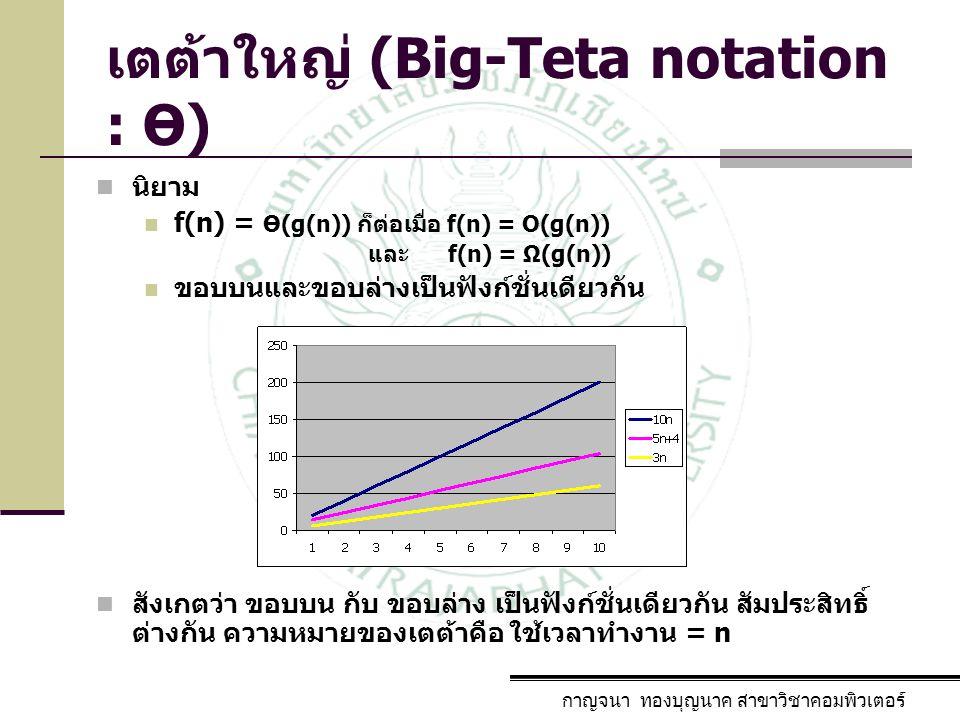 กาญจนา ทองบุญนาค สาขาวิชาคอมพิวเตอร์ เตต้าใหญ่ (Big-Teta notation : Ө) นิยาม f(n) = Ө(g(n)) ก็ต่อเมื่อ f(n) = O(g(n)) และ f(n) = Ω(g(n)) ขอบบนและขอบล่