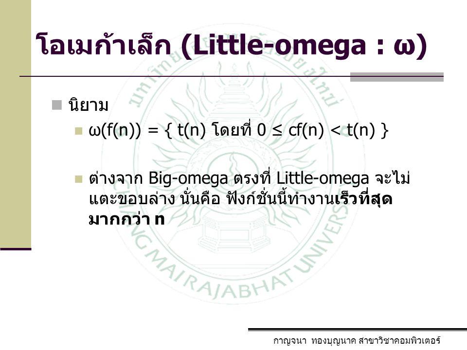 กาญจนา ทองบุญนาค สาขาวิชาคอมพิวเตอร์ โอเมก้าเล็ก (Little-omega : ω) นิยาม ω(f(n)) = { t(n) โดยที่ 0 ≤ cf(n) < t(n) } ต่างจาก Big-omega ตรงที่ Little-o