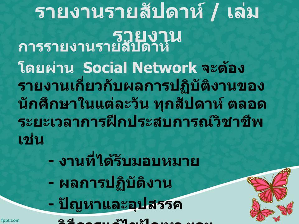 รายงานรายสัปดาห์ / เล่ม รายงาน การรายงานรายสัปดาห์ โดยผ่าน Social Network จะต้อง รายงานเกี่ยวกับผลการปฏิบัติงานของ นักศึกษาในแต่ละวัน ทุกสัปดาห์ ตลอด