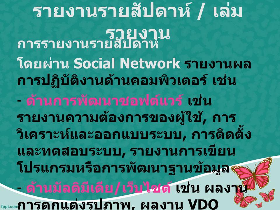 รายงานรายสัปดาห์ / เล่ม รายงาน การรายงานรายสัปดาห์ โดยผ่าน Social Network รายงานผล การปฏิบัติงานด้านคอมพิวเตอร์ เช่น - ด้านการพัฒนาซอฟต์แวร์ เช่น รายง