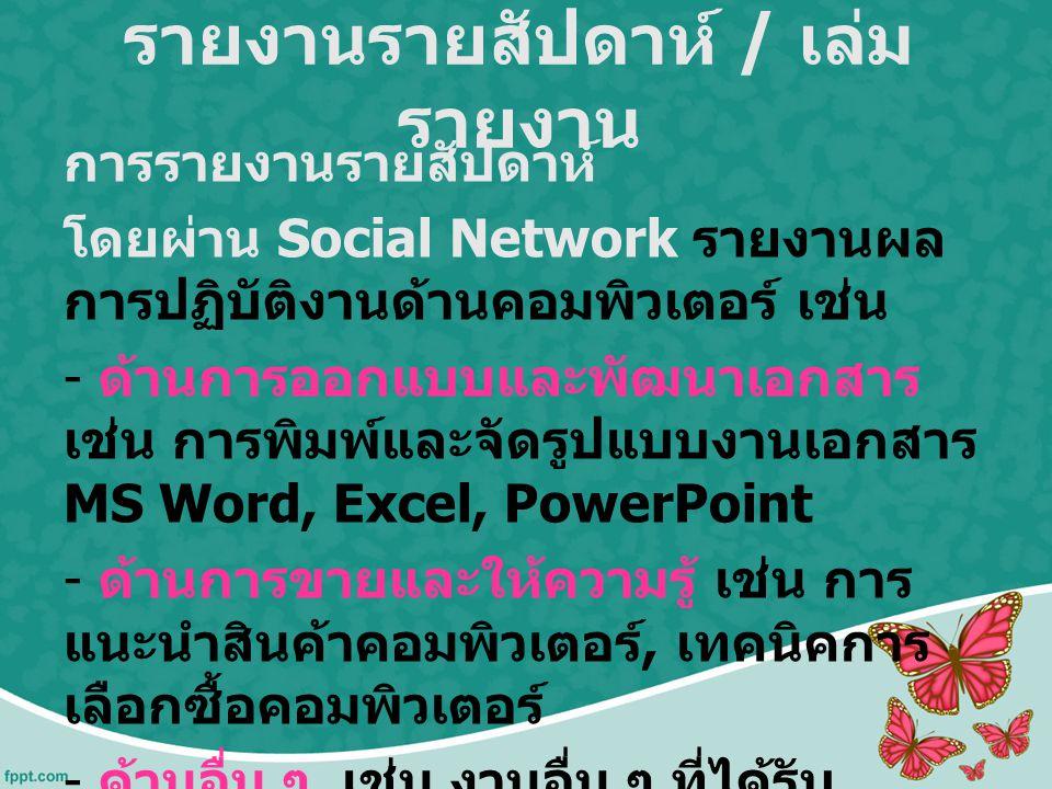 รายงานรายสัปดาห์ / เล่ม รายงาน การรายงานรายสัปดาห์ โดยผ่าน Social Network รายงานผล การปฏิบัติงานด้านคอมพิวเตอร์ เช่น - ด้านการออกแบบและพัฒนาเอกสาร เช่