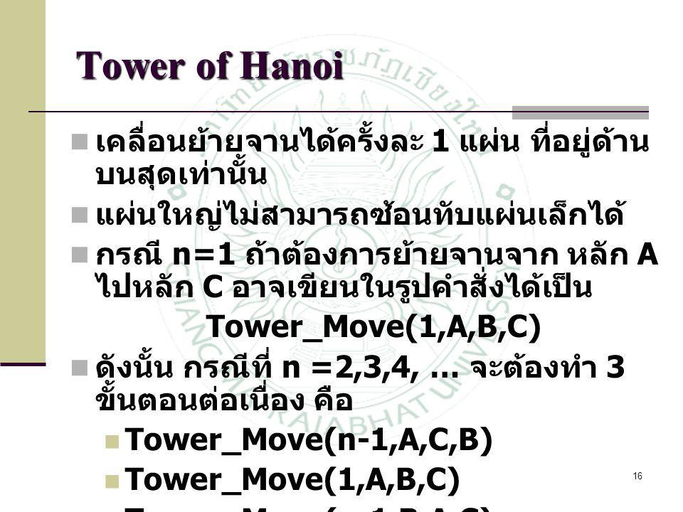 17 Tower of Hanoi Function TOWER_MOVE(n,A,B,C) 1.if n = 1 then Move A to C and RETURN 2.