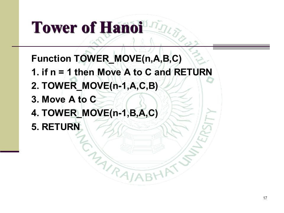 17 Tower of Hanoi Function TOWER_MOVE(n,A,B,C) 1. if n = 1 then Move A to C and RETURN 2. TOWER_MOVE(n-1,A,C,B) 3. Move A to C 4. TOWER_MOVE(n-1,B,A,C
