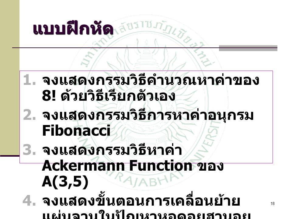 18 แบบฝึกหัด  จงแสดงกรรมวิธีคำนวณหาค่าของ 8! ด้วยวิธีเรียกตัวเอง  จงแสดงกรรมวิธีการหาค่าอนุกรม Fibonacci  จงแสดงกรรมวิธีหาค่า Ackermann Function
