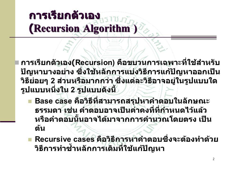 2 การเรียกตัวเอง (Recursion Algorithm ) การเรียกตัวเอง (Recursion) คือขบวนการเฉพาะที่ใช้สำหรับ ปัญหาบางอย่าง ซึ่งใช้หลักการแบ่งวิธีการแก้ปัญหาออกเป็น