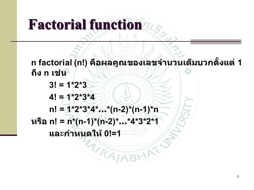 5 Factorial function n factorial (n!) คือผลคูณของเลขจำนวนเต็มบวกตั้งแต่ 1 ถึง n เช่น 3! = 1*2*3 4! = 1*2*3*4 n! = 1*2*3*4* … *(n-2)*(n-1)*n หรือ n! =