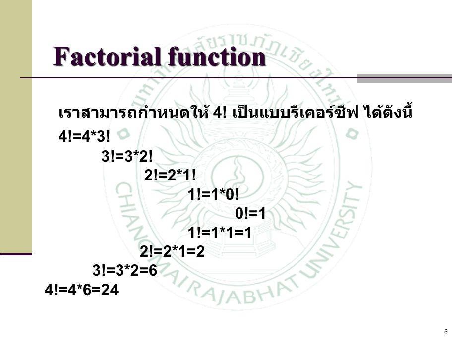 6 เราสามารถกำหนดให้ 4! เป็นแบบรีเคอร์ซีฟ ได้ดังนี้ 4!=4*3! 3!=3*2! 2!=2*1! 1!=1*0! 0!=1 1!=1*1=1 2!=2*1=2 3!=3*2=6 4!=4*6=24 Factorial function