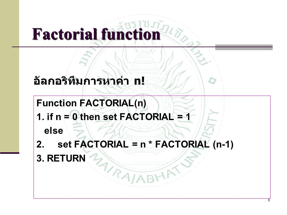8 Function FACTORIAL(n) 1. if n = 0 then set FACTORIAL = 1 else 2. set FACTORIAL = n * FACTORIAL (n-1) 3. RETURN อัลกอริทึมการหาค่า n!