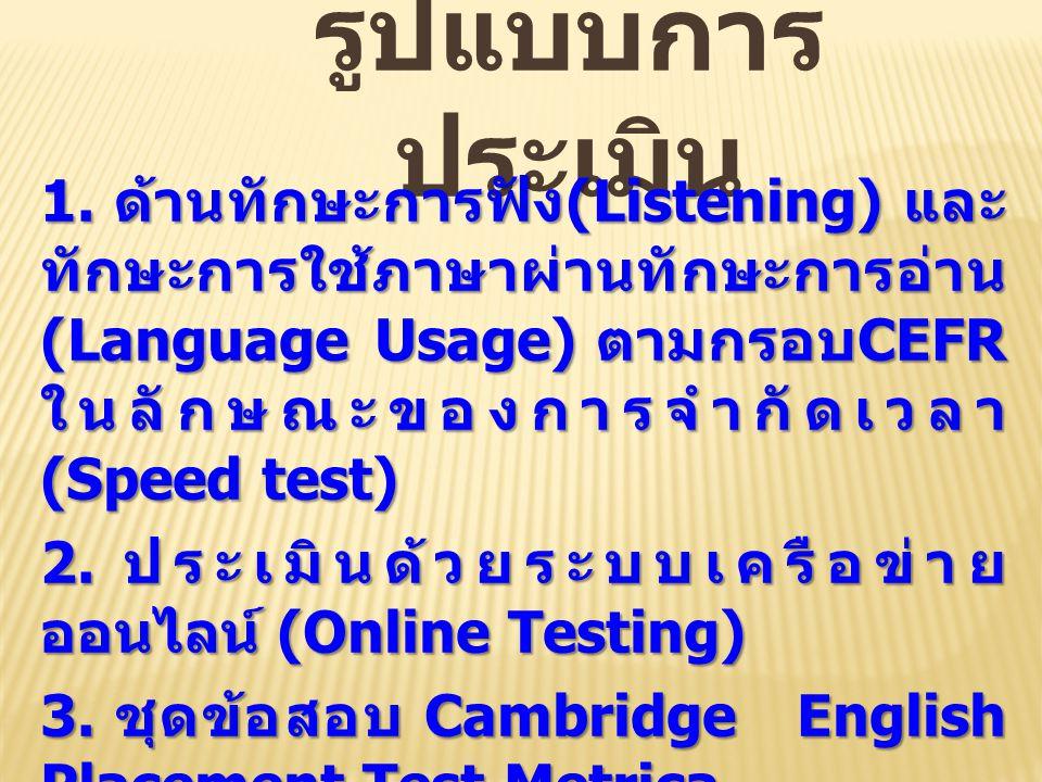 รูปแบบการ ประเมิน 1. ด้านทักษะการฟัง (Listening) และ ทักษะการใช้ภาษาผ่านทักษะการอ่าน (Language Usage) ตามกรอบ CEFR ในลักษณะของการจำกัดเวลา (Speed test