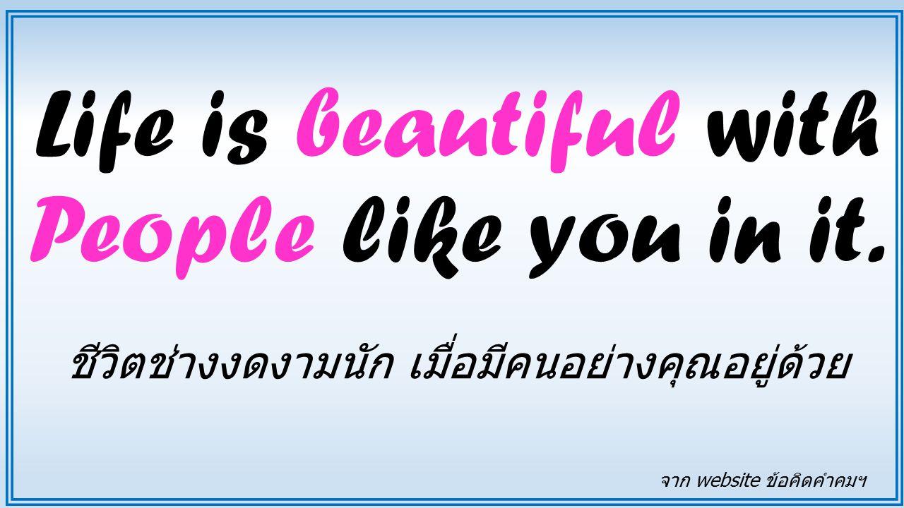 Life is beautiful with People like you in it. ชีวิตช่างงดงามนัก เมื่อมีคนอย่างคุณอยู่ด้วย จาก website ข้อคิดคำคมฯ