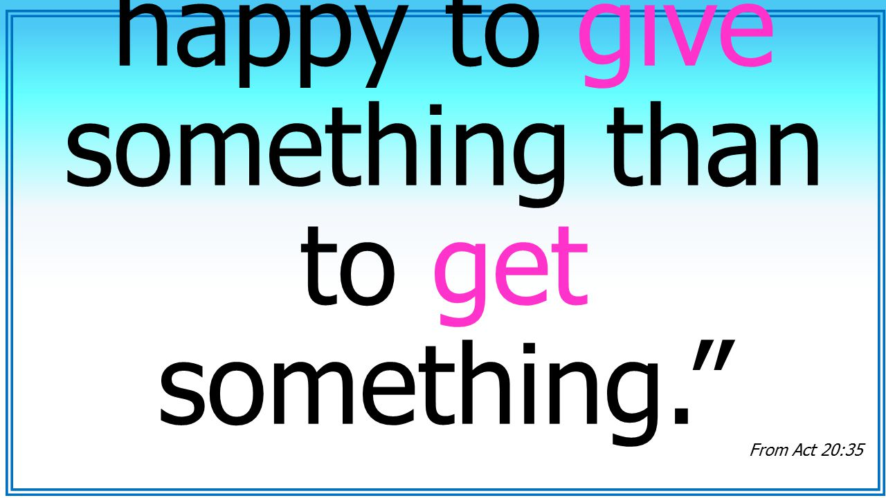 """It is you more happy to give something than to get something."" From Act 20:35"