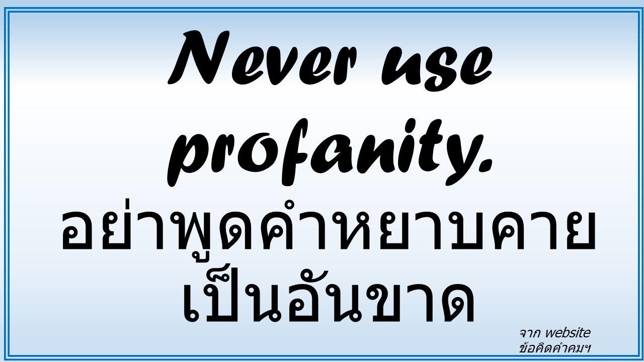 Never use profanity. อย่าพูดคำหยาบคาย เป็นอันขาด จาก website ข้อคิดคำคมฯ
