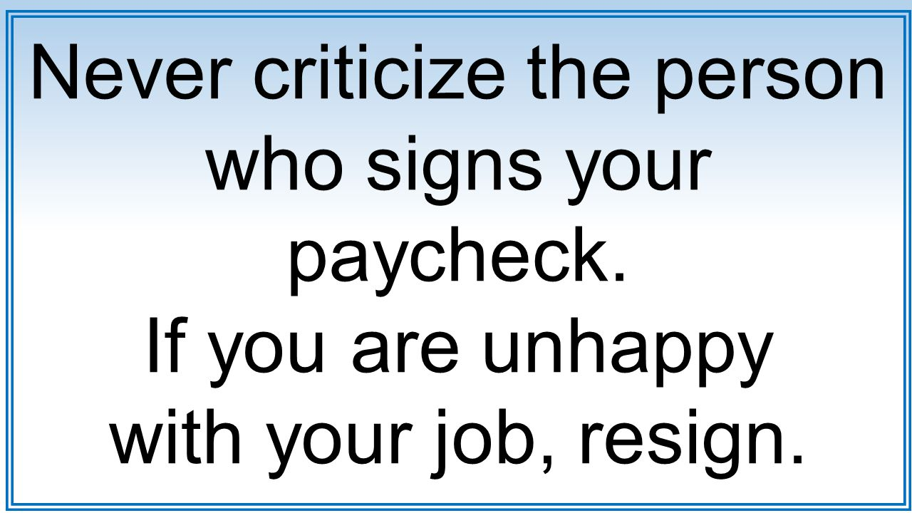 Never criticize the person who signs your paycheck. If you are unhappy with your job, resign.