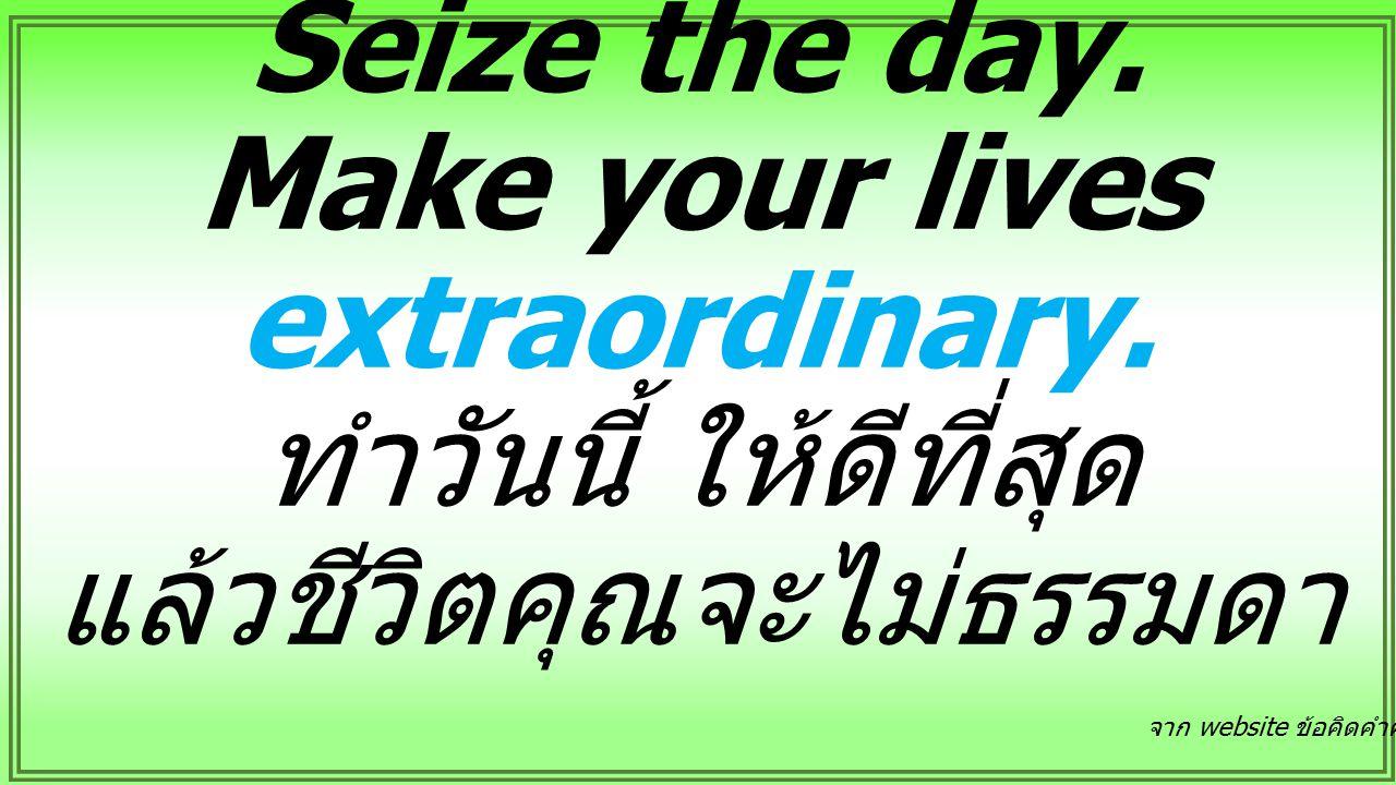 Seize the day. Make your lives extraordinary. ทำวันนี้ ให้ดีที่สุด แล้วชีวิตคุณจะไม่ธรรมดา จาก website ข้อคิดคำคมฯ