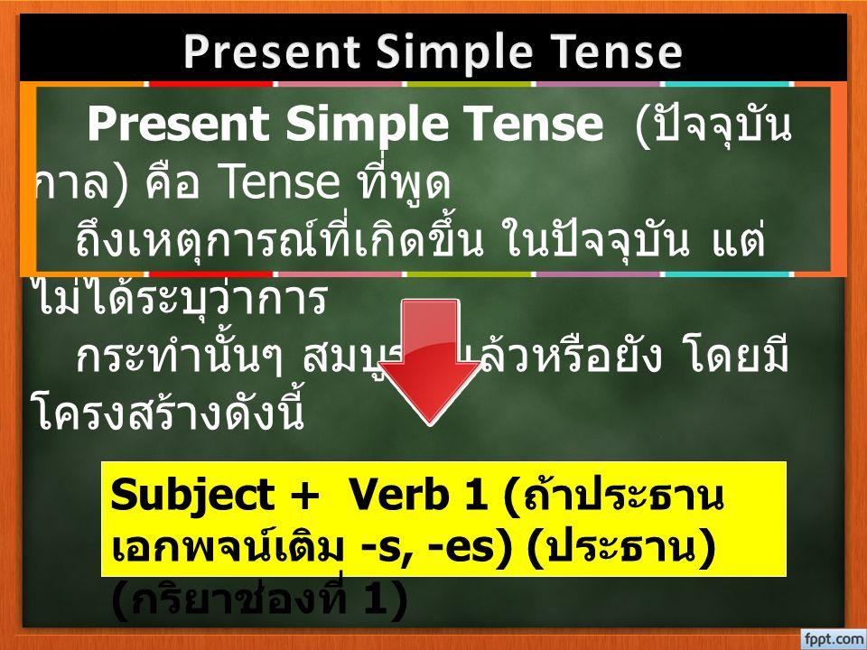 Present Simple Tense ( ปัจจุบัน กาล ) คือ Tense ที่พูด ถึงเหตุการณ์ที่เกิดขึ้น ในปัจจุบัน แต่ ไม่ได้ระบุว่าการ กระทำนั้นๆ สมบูรณ์แล้วหรือยัง โดยมี โคร