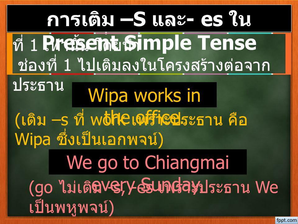 Present Simple Tense ใช้กับกริยาช่อง ที่ 1 เท่านั้น โดยนำ ช่องที่ 1 ไปเติมลงในโครงสร้างต่อจาก ประธาน Wipa works in the office. We go to Chiangmai ever