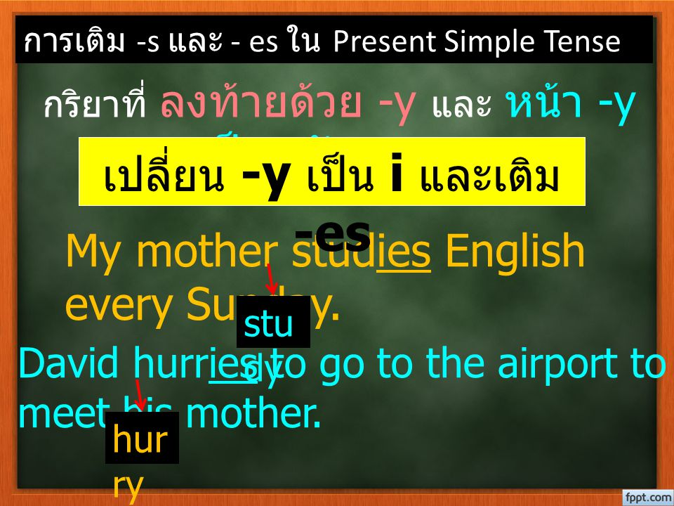 การเติม -s และ - es ใน Present Simple Tense กริยาที่ ลงท้ายด้วย -y และ หน้า -y เป็นพยัญชนะ ให้ My mother studies English every Sunday. David hurries t
