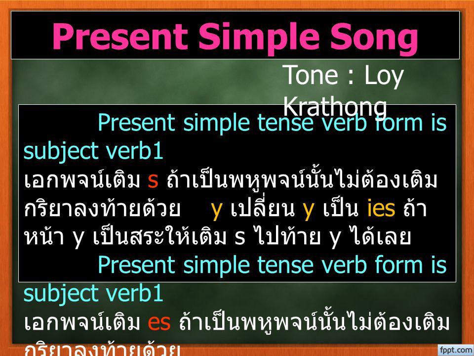 Present Simple Song Present simple tense verb form is subject verb1 เอกพจน์เติม s ถ้าเป็นพหูพจน์นั้นไม่ต้องเติม กริยาลงท้ายด้วย y เปลี่ยน y เป็น ies ถ