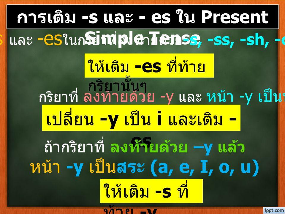 การเติม -s และ - es ใน Present Simple Tense กริยาที่ ลงท้ายด้วย -y และ หน้า -y เป็นพยัญชนะ เปลี่ยน -y เป็น i และเติม - es ถ้ากริยาที่ ลงท้ายด้วย –y แล