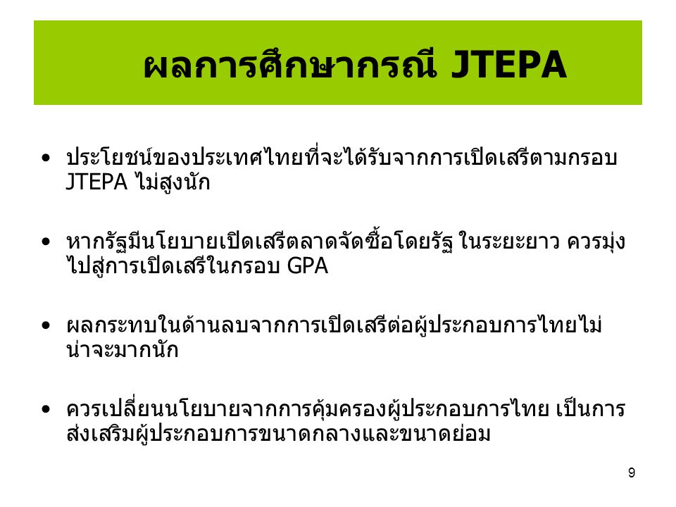 9 ผลการศึกษากรณี JTEPA ประโยชน์ของประเทศไทยที่จะได้รับจากการเปิดเสรีตามกรอบ JTEPA ไม่สูงนัก หากรัฐมีนโยบายเปิดเสรีตลาดจัดซื้อโดยรัฐ ในระยะยาว ควรมุ่ง