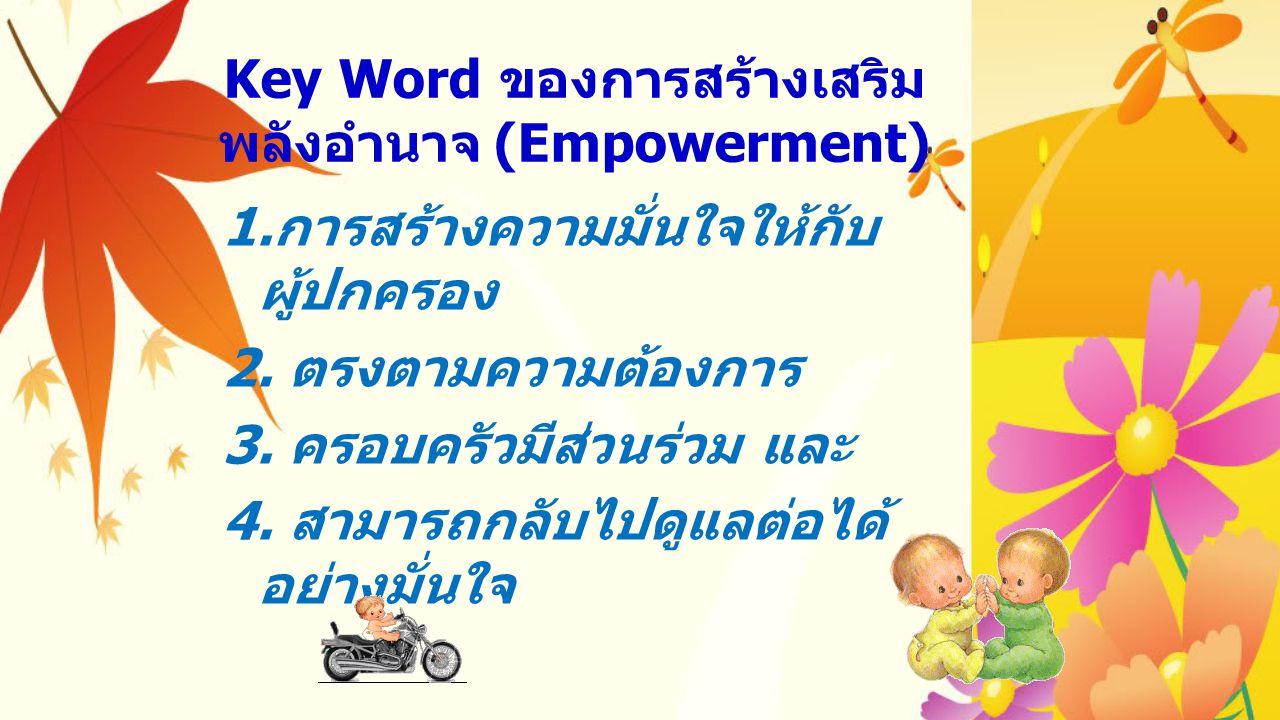 Key Word ของการสร้างเสริม พลังอำนาจ (Empowerment) 1. การสร้างความมั่นใจให้กับ ผู้ปกครอง 2. ตรงตามความต้องการ 3. ครอบครัวมีส่วนร่วม และ 4. สามารถกลับไป